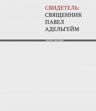 Свидетель: священник Павел Адельгейм : Каталог выставки