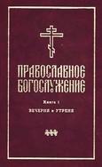 Православное богослужение на русском языке. Книга 1. Вечерня и Утреня